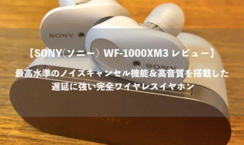 【SONY(ソニー) WF-1000XM3 レビュー】 最高水準のノイズキャンセル機能&高音質を搭載した 遅延に強い完全ワイヤレスイヤホン