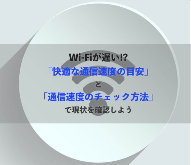 Wi-Fiが遅い!?「快適な通信速度の目安」と「通信速度のチェック方法」で現状を確認しよう