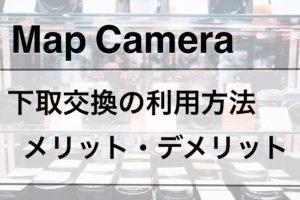 Map Camera(マップカメラ)「下取交換サービス」の利用方法・メリット・デメリットを徹底解説!