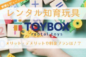 知育玩具レンタルサービス「TOYBOX(トイボックス)」利用レビュー!メリット・デメリットや料金プランまでバッチリまとめ